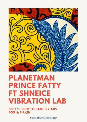 PLANETMAN // PRINCE FATTY // SHNEICE // VIBRATION LAB